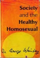 Society and the Healthy Homosexual ebook by George Weinberg