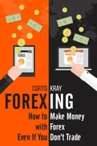FOREXING - How To Make Money With Forex Even If You Don't Trade ebook by Curtis Kray