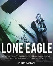 Lone Eagle - The Fighter Pilot Experience—From World War I and World War II to the Jet Age ebook by Philip Kaplan