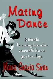 Mating Dance: Rituals For Singles Who Weren't Born Yesterday ebook by Maria Grazia Swan