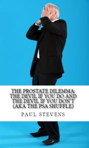 The Prostate Dilemma: The Devil if you Do and the Devil if you Don't (aka The PSA Shuffle) ebook by Paul Stevens
