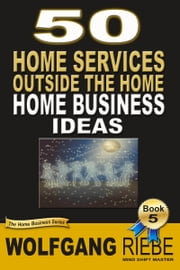 50 Home Services Outside the Home Home Business Ideas ebook by Wolfgang Riebe