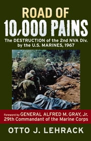Road of 10,000 Pains: The Destruction of the 2nd NVA Division by the U.S. Marines, 1967 - The Destruction of the 2nd NVA Division by the U.S. Marines, 1967 ebook by Otto J. Lehrack,Alfred M. Gray