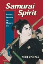 Samurai Spirit - Ancient Wisdom for Modern Life ebook by Burt Konzak