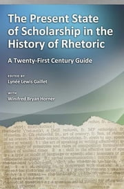 The Present State of Scholarship in the History of Rhetoric - A Twenty-first Century Guide ebook by Winifred Bryan Horner,Lynée Lewis Gaillet