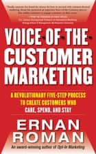 Voice-of-the-Customer Marketing: A Revolutionary 5-Step Process to Create Customers Who Care, Spend, and Stay ebook by Ernan Roman