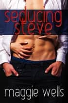 Seducing Steve ebook by Maggie Wells