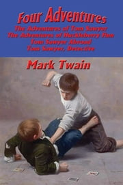 Four Adventures - The Adventures of Tom Sawyer; The Adventures of Huckleberry Finn; Tom Sawyer Abroad; Tom Sawyer, Detective ebook by Mark Twain