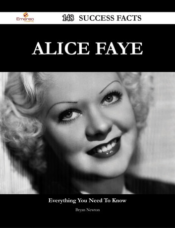 Alice Faye 148 Success Facts - Everything you need to know about Alice Faye ebook by Bryan Newton