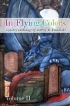 In Flying Colors: (a poetry anthology) Volume II ebook by Jeffrey K. Danowski