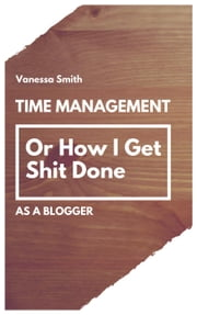 Time Management: Or How I Get Shit Done As A Blogger ebook by Vanessa Smith
