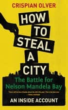 How to Steal a City - The Battle for Nelson Mandela Bay, an Inside Account ebook by Crispian Olver