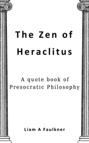 The Zen of Heraclitus - A quote book of Presocratic Philosophy ebook by Liam A Faulkner