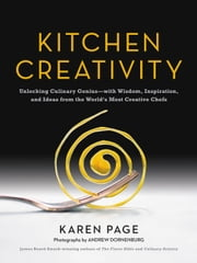 Kitchen Creativity - Unlocking Culinary Genius-with Wisdom, Inspiration, and Ideas from the World's Most Creative Chefs ebook by Karen Page