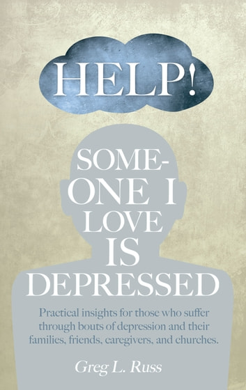 Help! Someone I Love is Depressed - Practical Insights for Those who Suffer Through Bouts of Depression and Their Families, Friends, Caregivers, and Churches ebook by Russ, Greg L.