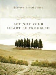 Let Not Your Heart Be Troubled (Foreword by Elizabeth Catherwood and Ann Beatt) ebook by Martyn Lloyd-Jones,Elizabeth Catherwood,Ann Beatt