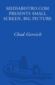 Mediabistro.com Presents Small Screen, Big Picture - A Writer's Guide to the TV Business ebook by Chad Gervich