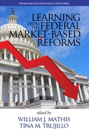 Learning from the Federal Market?Based Reforms - Lessons for ESSA ebook by William J. Mathis,Tina M. Trujillo