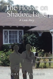 The House on Shadow Lane - A Chronicle and a Love Story ebook by Robert Heylmun