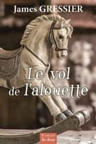 Le vol de l'alouette ebook by James Gressier