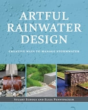 Artful Rainwater Design - Creative Ways to Manage Stormwater ebook by Stuart Echols,Eliza Pennypacker