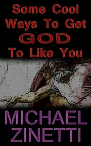 Some Cool Ways To Get God To Like You ebook by Michael Zinetti