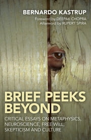 Brief Peeks Beyond - Critical Essays on Metaphysics, Neuroscience, Free Will, Skepticism and Culture ebook by Bernardo Kastrup