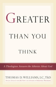 Greater Than You Think - A Theologian Answers the Atheists About God ebook by Thomas D. Williams