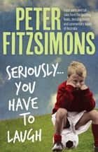 Seriously...You Have to Laugh ebook by Peter FitzSimons