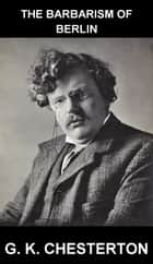 The Barbarism of Berlin [con Glossario in Italiano] ebook by G. K. Chesterton, Eternity Ebooks