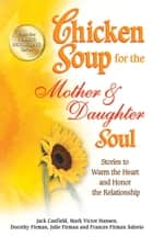 Chicken Soup for the Mother & Daughter Soul - Stories to Warm the Heart and Honor the Relationship ebook by Jack Canfield, Mark Victor Hansen