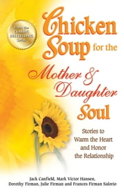 Chicken Soup for the Mother & Daughter Soul - Stories to Warm the Heart and Honor the Relationship ebook by Jack Canfield,Mark Victor Hansen