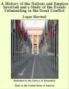 A History of the Nations and Empires Involved and a Study of the Events Culminating in the Great Conflict ebook by Logan Marshall