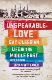 Unspeakable Love - Gay and Lesbian Life in the Middle East ebook by Brian Whitaker