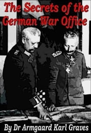 The Secrets Of The German War Office ebook by Dr. Armgaard Karl Graves
