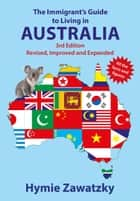 The Immigrant's Guide to Living in Australia - Revised, Improved and Expanded ebook by Hymie Zawatzky