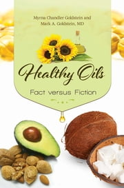 Healthy Oils: Fact versus Fiction - Fact versus Fiction ebook by Myrna Chandler Goldstein,Mark A. Goldstein M.D.