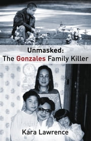 Unmasked: The Gonzales Family Killer ebook by Kara Lawrence