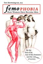 Femophobia: How Women Have Become Men - On the Fear of Fat, Fear of the Feminine and the Collapse of Society ebook by Tovi Browning