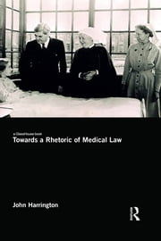 Towards a Rhetoric of Medical Law - Against Ethics ebook by John Harrington