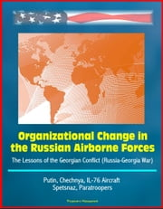 Organizational Change in the Russian Airborne Forces: The Lessons of the Georgian Conflict (Russia-Georgia War) - Putin, Chechnya, IL-76 Aircraft, Spetsnaz, Paratroopers ebook by Progressive Management