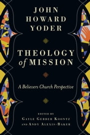 Theology of Mission - A Believers Church Perspective ebook by John Howard Yoder,Gayle Gerber Koontz,Andy Alexis-Baker