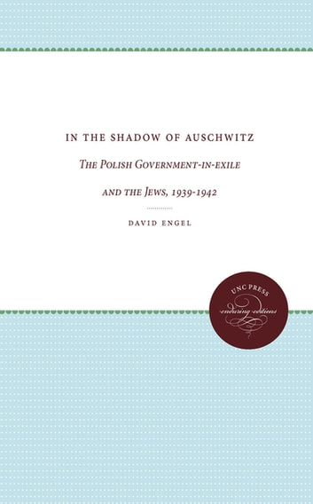 In the Shadow of Auschwitz - The Polish Government-in-exile and the Jews, 1939-1942 eBook by David Engel