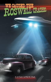 We Caused the Roswell Crashes ebook by E. J. Clark & Phil H. Clark
