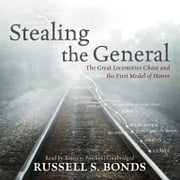 Stealing the General - The Great Locomotive Chase and the First Medal of Honor audiobook by Russell S. Bonds