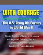 With Courage: The U.S. Army Air Forces in World War II - Atomic Bombing of Japan at Hiroshima and Nagasaki, Defeating Italy and Germany, Europe in Flames, Building Air Power, Lineages ebook by Progressive Management