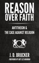 Reason Over Faith: Antitheism & the Case Against Religion ebook by JD Brucker