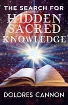 The Search for Hidden Sacred Knowledge ebook by Dolores Cannon