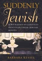 Suddenly Jewish - Jews Raised as Gentiles Discover Their Jewish Roots ebook by Barbara Kessel