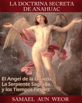 LA DOCTRINA SECRETA DE ANAHUAC - El Angel de la Guarda, La Serpiente Sagrada, y los Tiempos Finales ebook by Samael Aun Weor